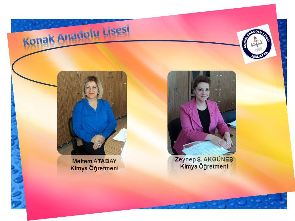 Konak Anadolu Lisesi Zeynep Ş. AKGÜNEŞ Meltem ATABAY Kimya Öğretmeni