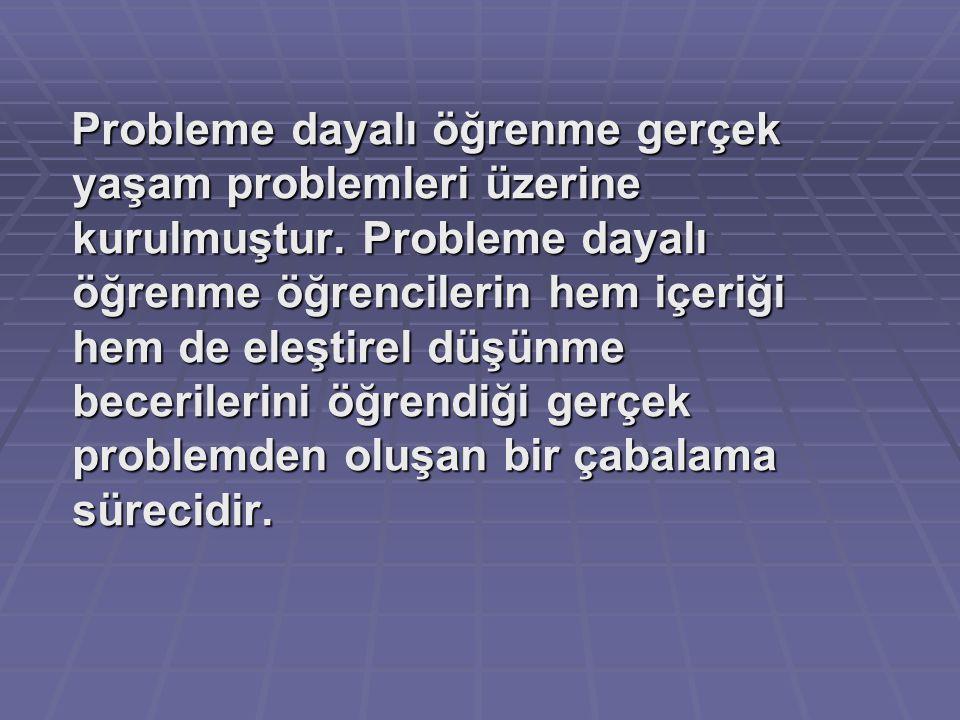Probleme dayalı öğrenme gerçek yaşam problemleri üzerine kurulmuştur