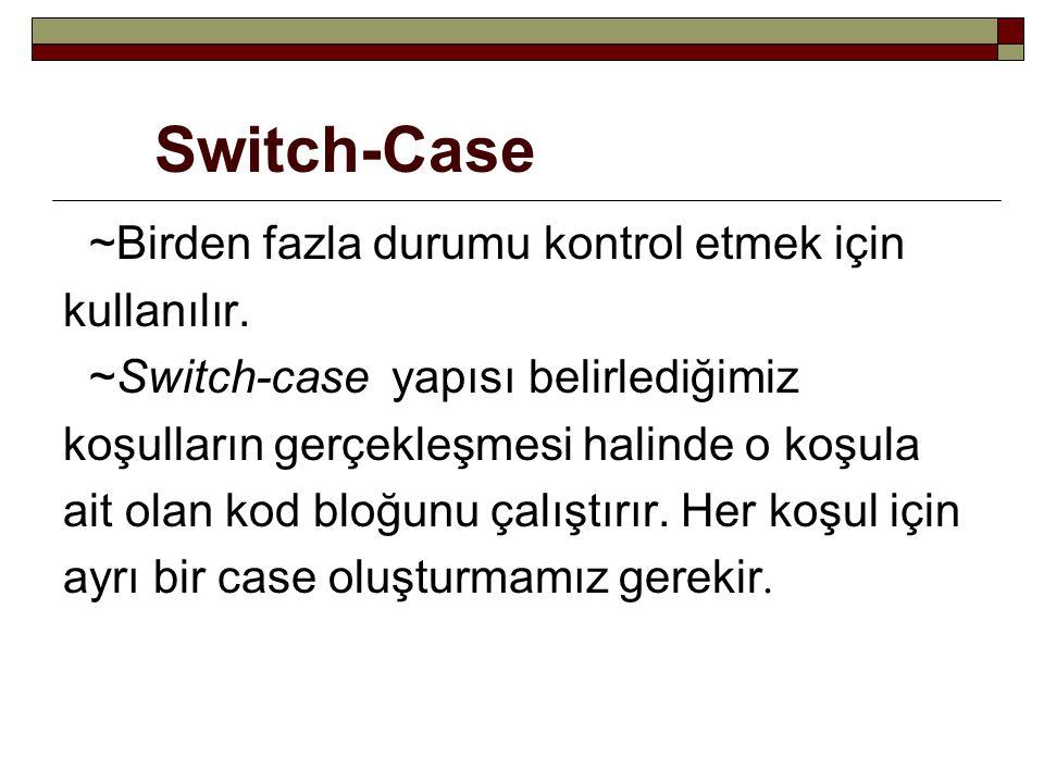 Switch-Case ~Birden fazla durumu kontrol etmek için kullanılır.