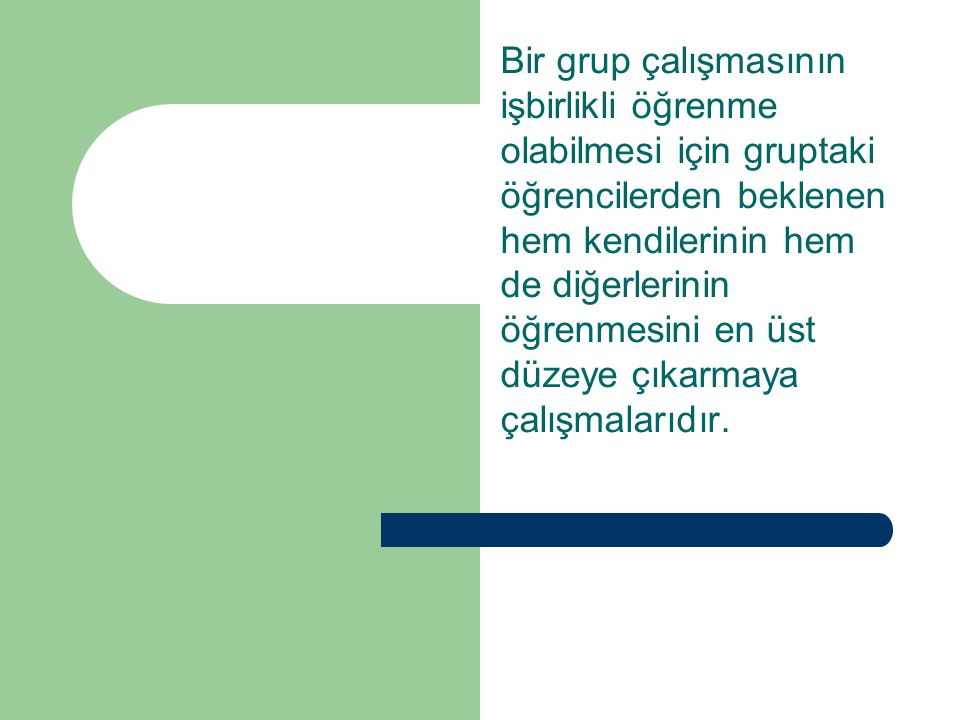Bir grup çalışmasının işbirlikli öğrenme olabilmesi için gruptaki öğrencilerden beklenen hem kendilerinin hem de diğerlerinin öğrenmesini en üst düzeye çıkarmaya çalışmalarıdır.