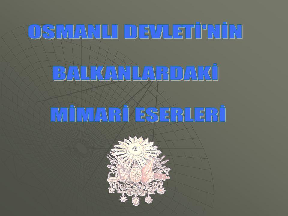 OSMANLI DEVLETİ NİN BALKANLARDAKİ MİMARİ ESERLERİ