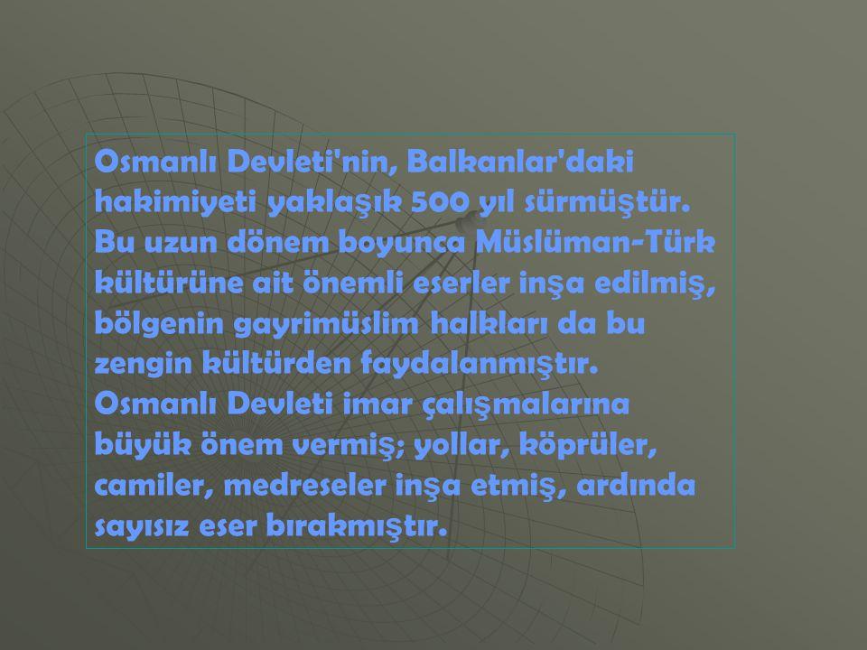 Osmanlı Devleti nin, Balkanlar daki hakimiyeti yaklaşık 500 yıl sürmüştür.