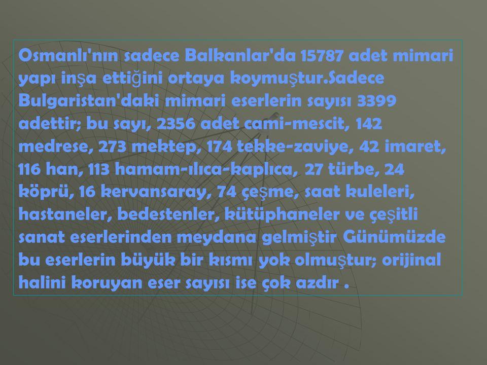 Osmanlı nın sadece Balkanlar da 15787 adet mimari yapı inşa ettiğini ortaya koymuştur.Sadece Bulgaristan daki mimari eserlerin sayısı 3399 adettir; bu sayı, 2356 adet cami-mescit, 142 medrese, 273 mektep, 174 tekke-zaviye, 42 imaret, 116 han, 113 hamam-ılıca-kaplıca, 27 türbe, 24 köprü, 16 kervansaray, 74 çeşme, saat kuleleri, hastaneler, bedestenler, kütüphaneler ve çeşitli sanat eserlerinden meydana gelmiştir Günümüzde bu eserlerin büyük bir kısmı yok olmuştur; orijinal halini koruyan eser sayısı ise çok azdır .