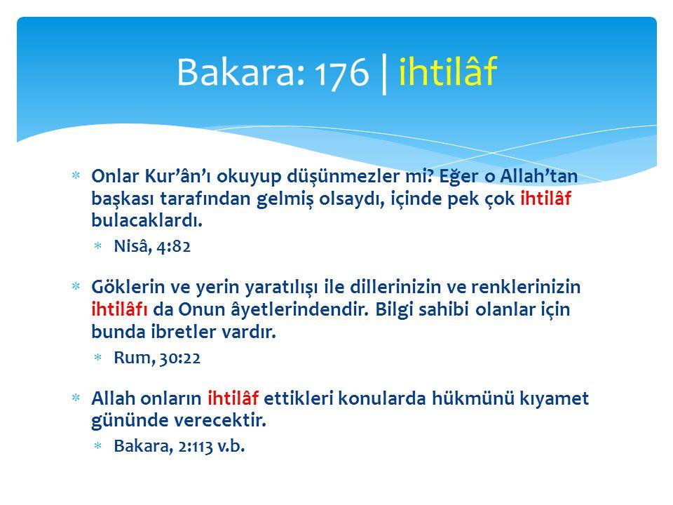 Bakara: 176 | ihtilâf Onlar Kur'ân'ı okuyup düşünmezler mi Eğer o Allah'tan başkası tarafından gelmiş olsaydı, içinde pek çok ihtilâf bulacaklardı.