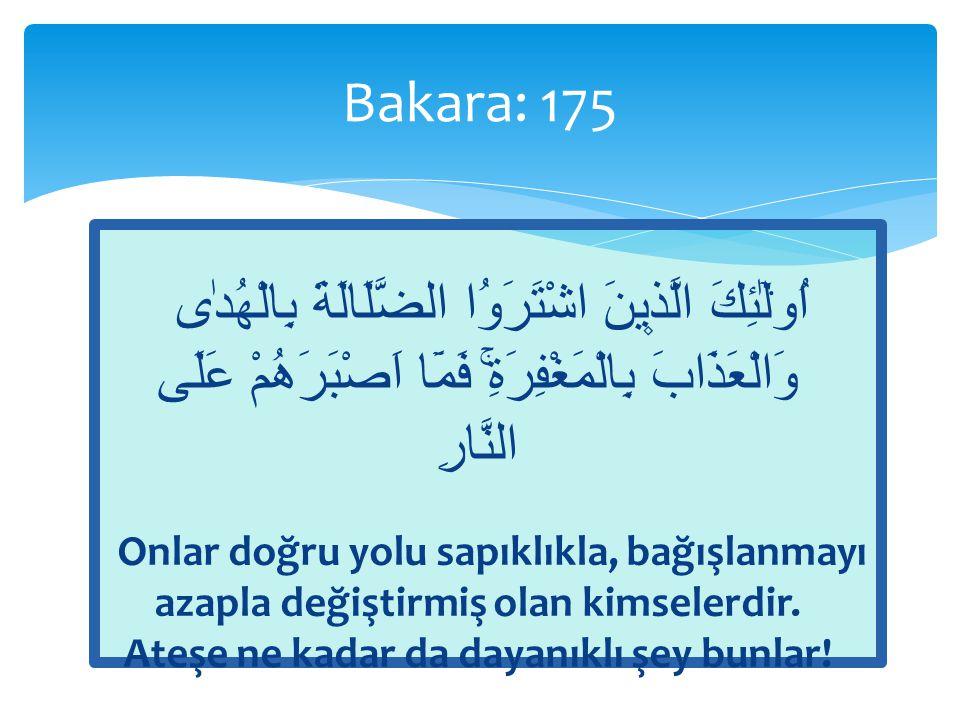 Bakara: 175 اُو۬لٰٓئِكَ الَّذ۪ينَ اشْتَرَوُا الضَّلَالَةَ بِالْهُدٰى وَالْعَذَابَ بِالْمَغْفِرَةِۚ فَمَٓا اَصْبَرَهُمْ عَلَى النَّارِ