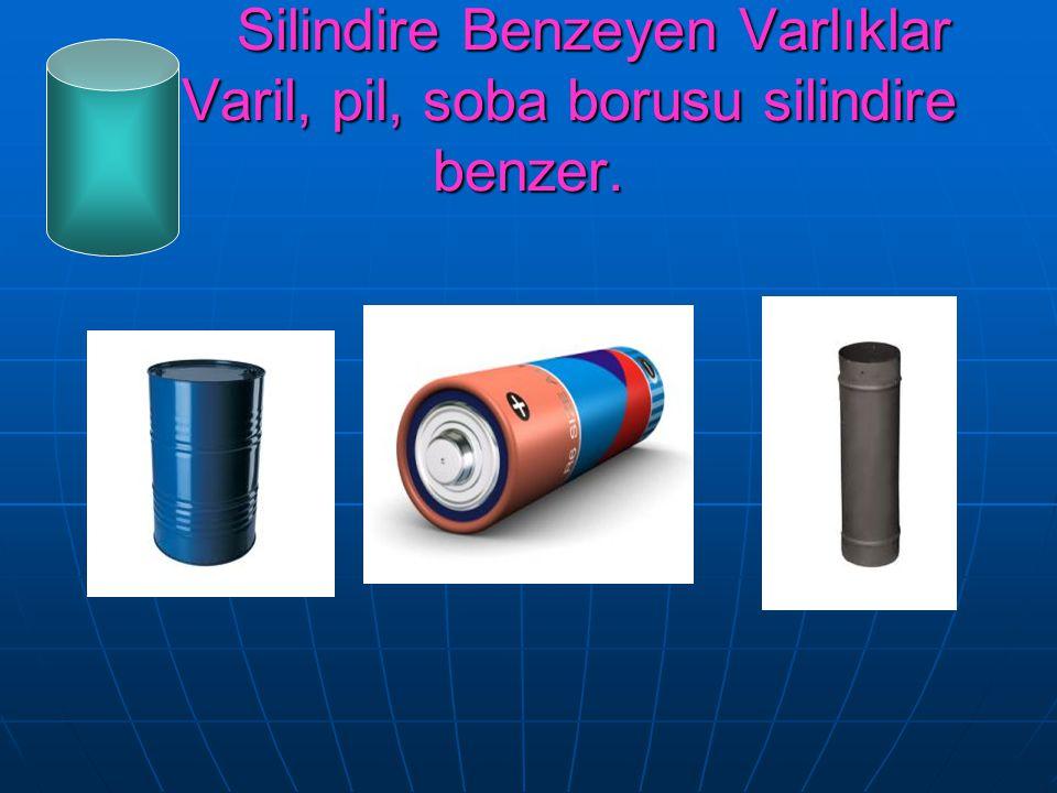 Silindire Benzeyen Varlıklar Varil, pil, soba borusu silindire benzer.