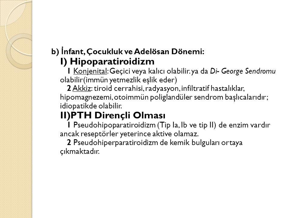 b) İnfant, Çocukluk ve Adelösan Dönemi: I) Hipoparatiroidizm 1 Konjenital: Geçici veya kalıcı olabilir.