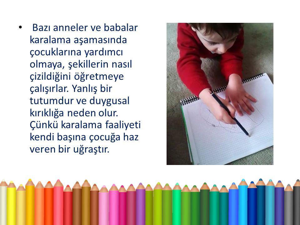Bazı anneler ve babalar karalama aşamasında çocuklarına yardımcı olmaya, şekillerin nasıl çizildiğini öğretmeye çalışırlar.