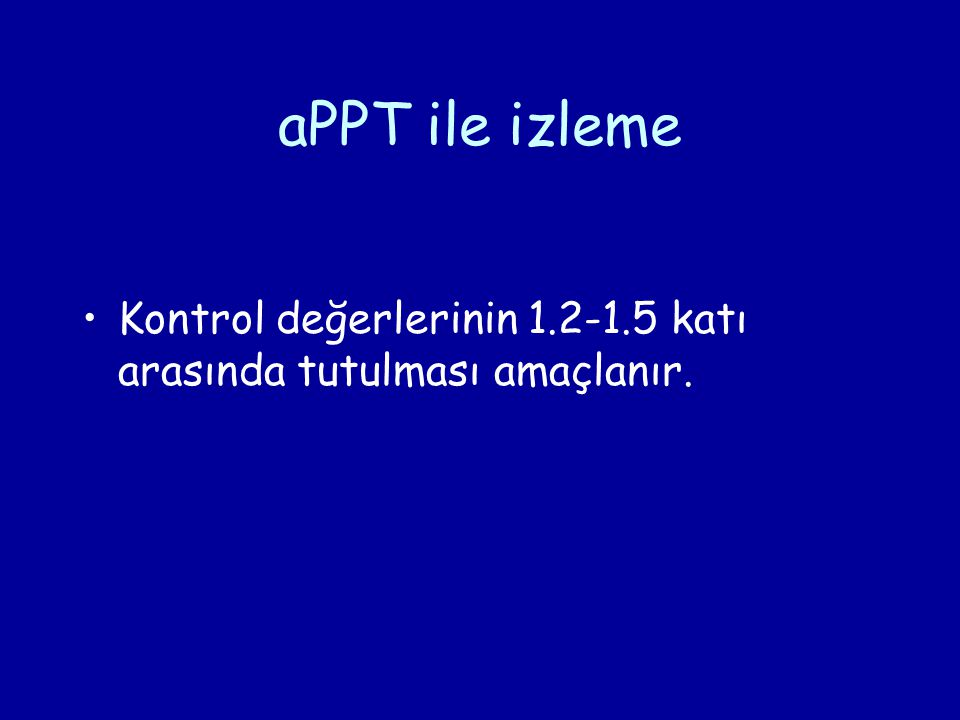 aPPT ile izleme Kontrol değerlerinin 1.2-1.5 katı arasında tutulması amaçlanır.