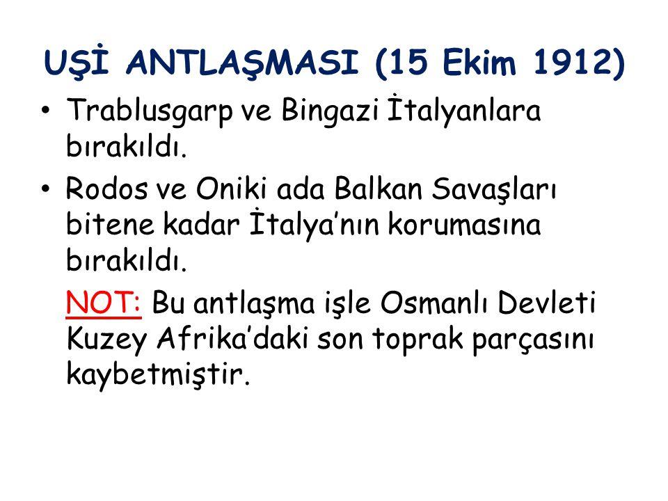 UŞİ ANTLAŞMASI (15 Ekim 1912) Trablusgarp ve Bingazi İtalyanlara bırakıldı.
