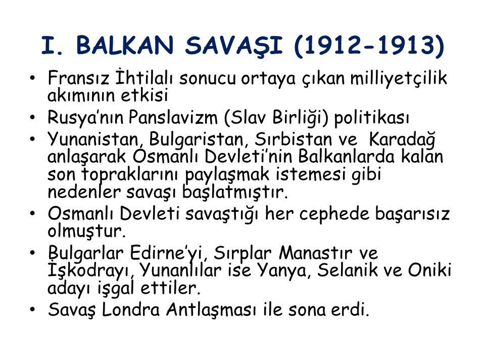 I. BALKAN SAVAŞI (1912-1913) Fransız İhtilalı sonucu ortaya çıkan milliyetçilik akımının etkisi. Rusya'nın Panslavizm (Slav Birliği) politikası.