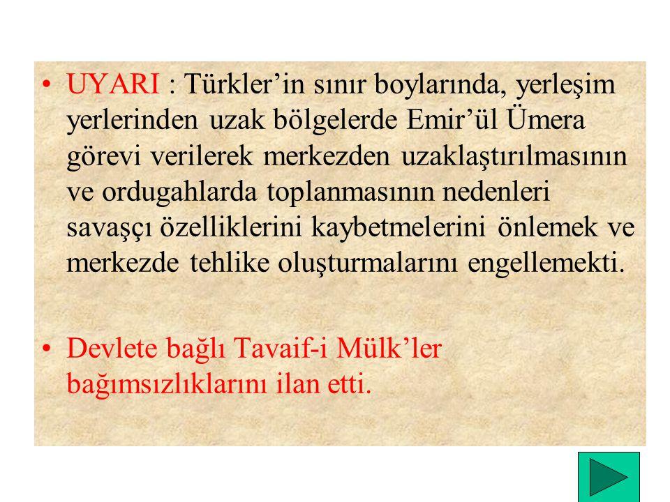 UYARI : Türkler'in sınır boylarında, yerleşim yerlerinden uzak bölgelerde Emir'ül Ümera görevi verilerek merkezden uzaklaştırılmasının ve ordugahlarda toplanmasının nedenleri savaşçı özelliklerini kaybetmelerini önlemek ve merkezde tehlike oluşturmalarını engellemekti.