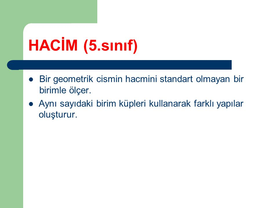 HACİM (5.sınıf) Bir geometrik cismin hacmini standart olmayan bir birimle ölçer.
