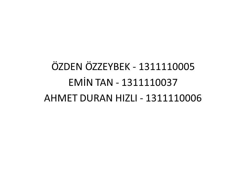 ÖZDEN ÖZZEYBEK - 1311110005 EMİN TAN - 1311110037 AHMET DURAN HIZLI - 1311110006