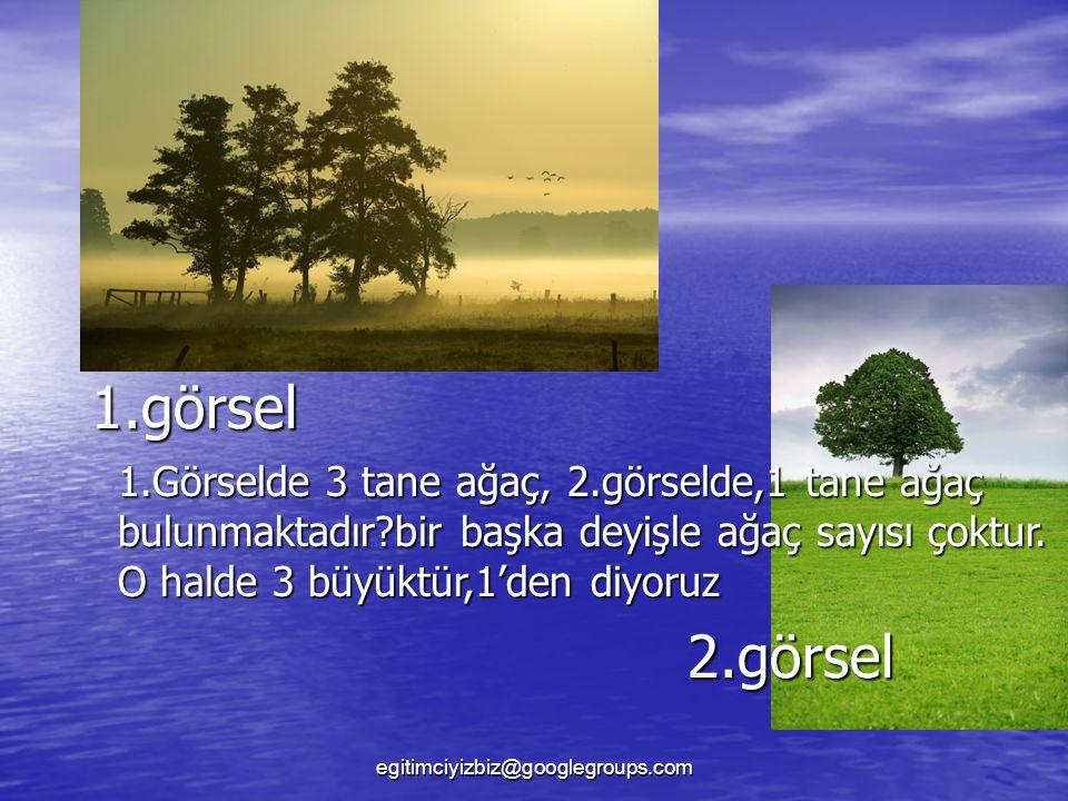 1.görsel 1.Görselde 3 tane ağaç, 2.görselde,1 tane ağaç bulunmaktadır bir başka deyişle ağaç sayısı çoktur. O halde 3 büyüktür,1'den diyoruz.