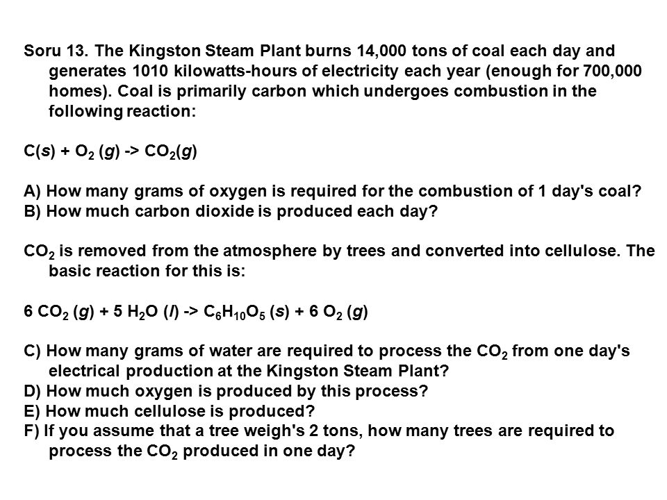 Soru 13. The Kingston Steam Plant burns 14,000 tons of coal each day and generates 1010 kilowatts-hours of electricity each year (enough for 700,000 homes). Coal is primarily carbon which undergoes combustion in the following reaction: