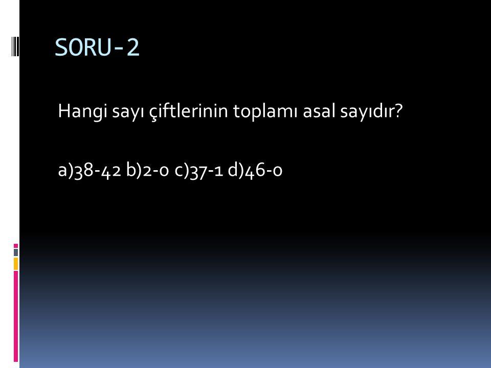 SORU-2 Hangi sayı çiftlerinin toplamı asal sayıdır a)38-42 b)2-0 c)37-1 d)46-0