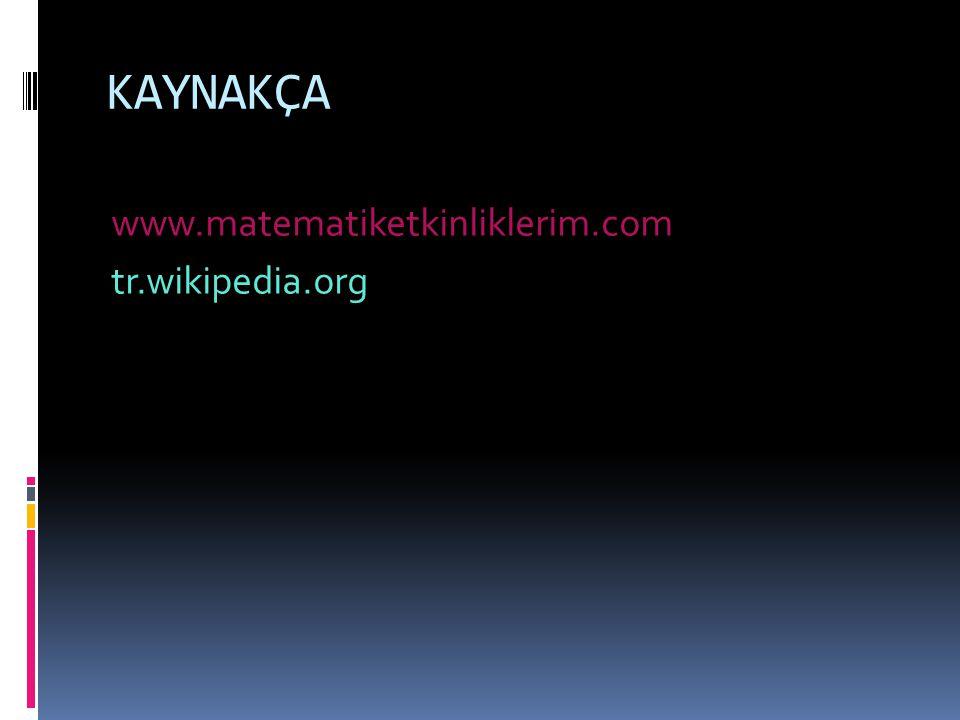 KAYNAKÇA www.matematiketkinliklerim.com tr.wikipedia.org