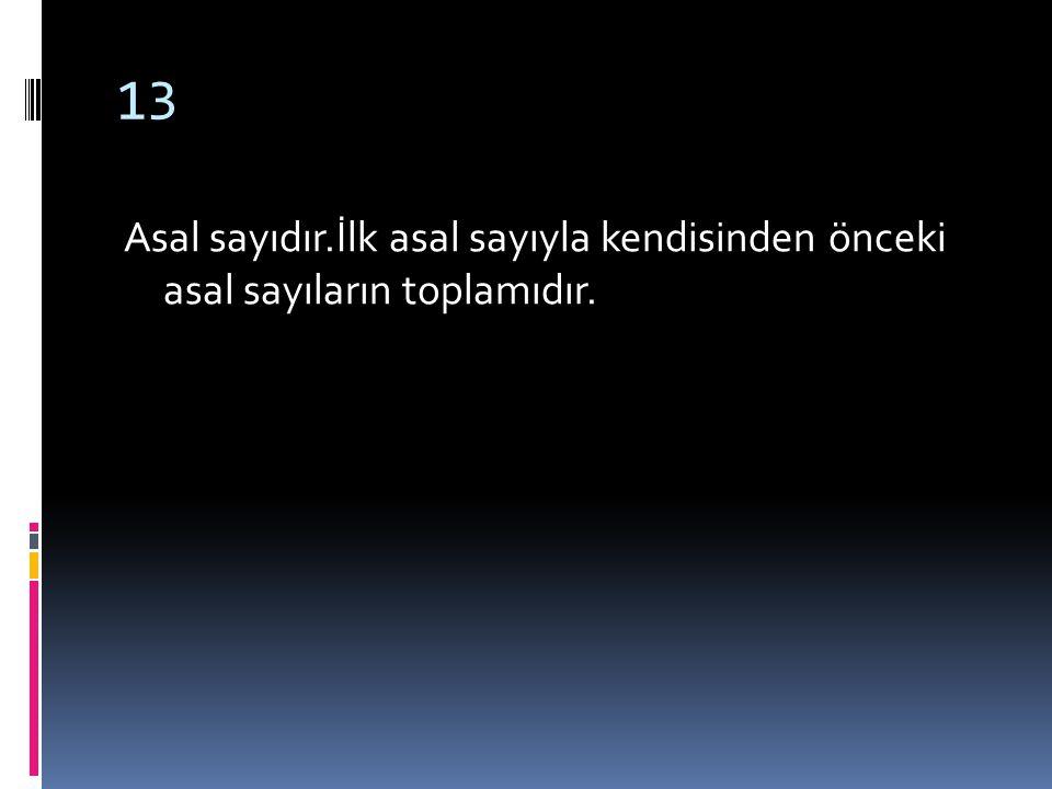 13 Asal sayıdır.İlk asal sayıyla kendisinden önceki asal sayıların toplamıdır.