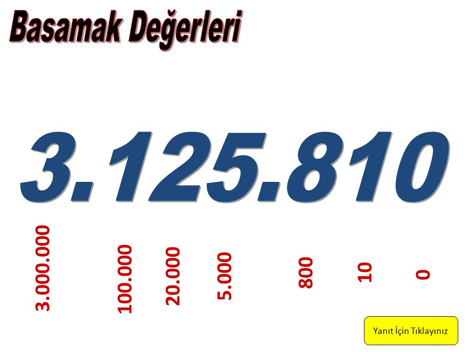 Basamak Değerleri 3.125.810 3.000.000 800 10 20.000 5.000 100.000 Yanıt İçin Tıklayınız