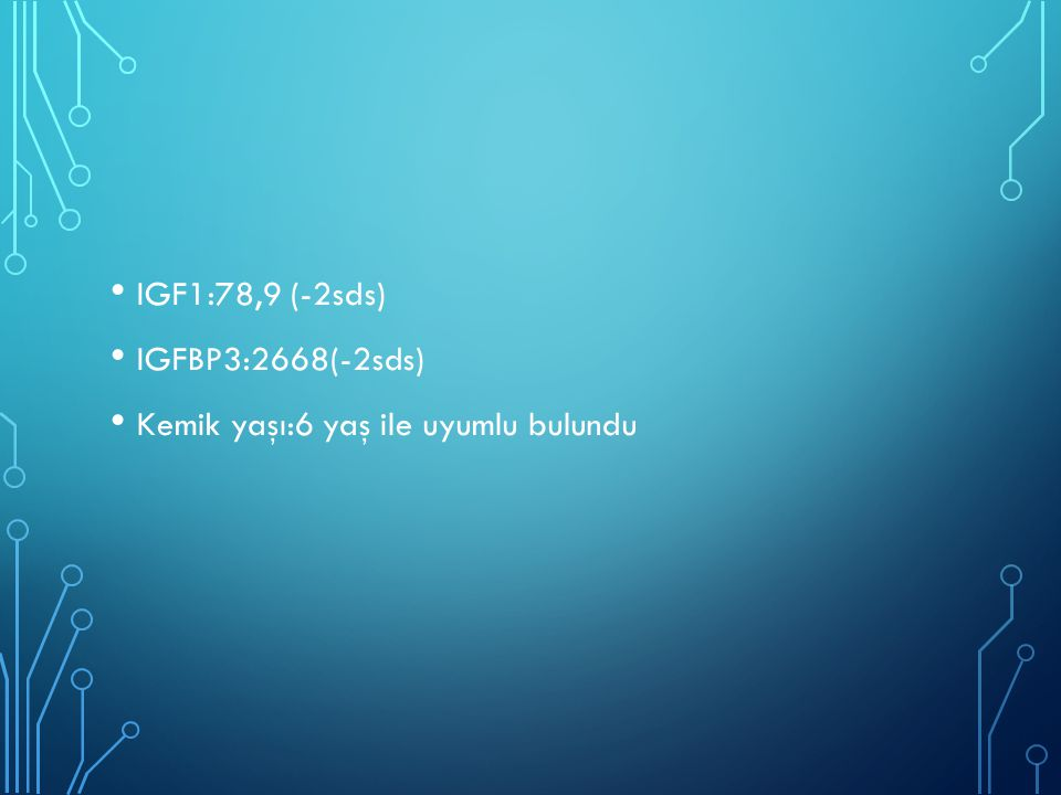 IGF1:78,9 (-2sds) IGFBP3:2668(-2sds) Kemik yaşı:6 yaş ile uyumlu bulundu