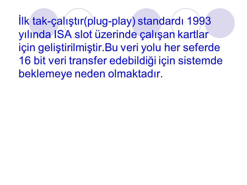İlk tak-çalıştır(plug-play) standardı 1993 yılında ISA slot üzerinde çalışan kartlar için geliştirilmiştir.Bu veri yolu her seferde 16 bit veri transfer edebildiği için sistemde beklemeye neden olmaktadır.