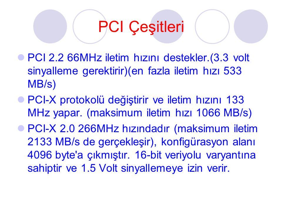 PCI Çeşitleri PCI 2.2 66MHz iletim hızını destekler.(3.3 volt sinyalleme gerektirir)(en fazla iletim hızı 533 MB/s)
