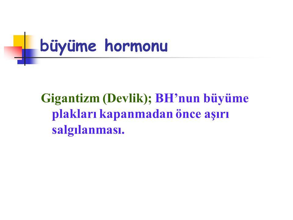 büyüme hormonu Gigantizm (Devlik); BH'nun büyüme plakları kapanmadan önce aşırı salgılanması.