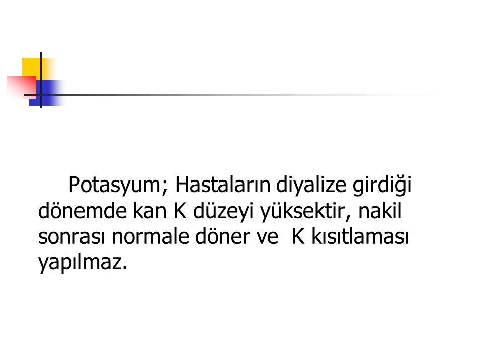 Potasyum; Hastaların diyalize girdiği dönemde kan K düzeyi yüksektir, nakil sonrası normale döner ve K kısıtlaması yapılmaz.