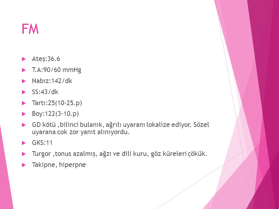 FM Ateş:36.6 T.A:90/60 mmHg Nabız:142/dk SS:43/dk Tartı:25(10-25.p)