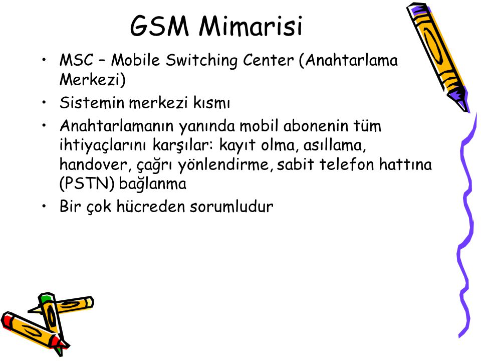 GSM Mimarisi MSC – Mobile Switching Center (Anahtarlama Merkezi)