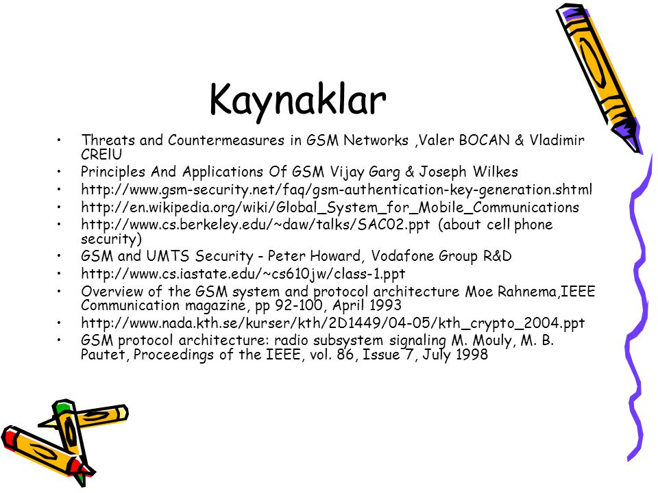 Kaynaklar Threats and Countermeasures in GSM Networks ,Valer BOCAN & Vladimir CRElU. Principles And Applications Of GSM Vijay Garg & Joseph Wilkes.