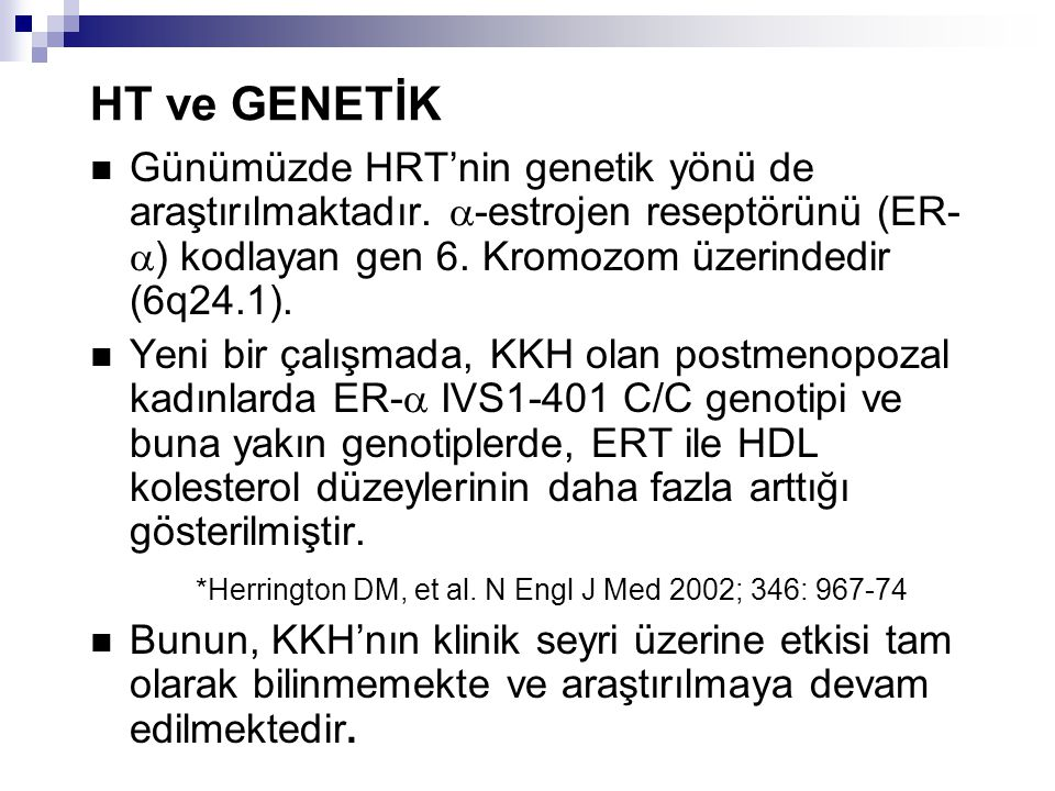 HT ve GENETİK Günümüzde HRT'nin genetik yönü de araştırılmaktadır. -estrojen reseptörünü (ER-) kodlayan gen 6. Kromozom üzerindedir (6q24.1).