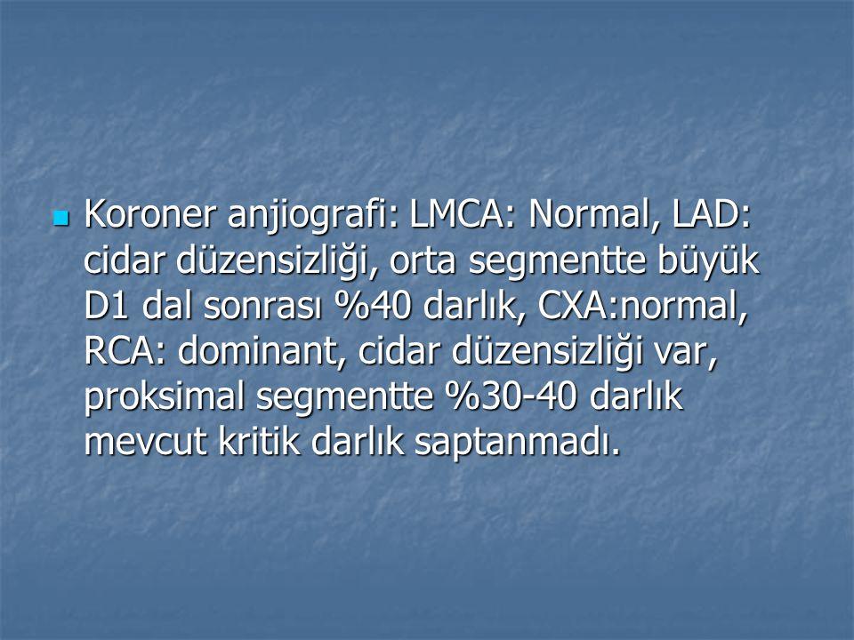 Koroner anjiografi: LMCA: Normal, LAD: cidar düzensizliği, orta segmentte büyük D1 dal sonrası %40 darlık, CXA:normal, RCA: dominant, cidar düzensizliği var, proksimal segmentte %30-40 darlık mevcut kritik darlık saptanmadı.