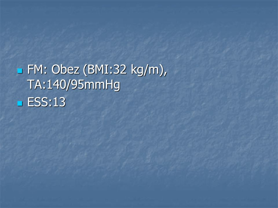 FM: Obez (BMI:32 kg/m), TA:140/95mmHg