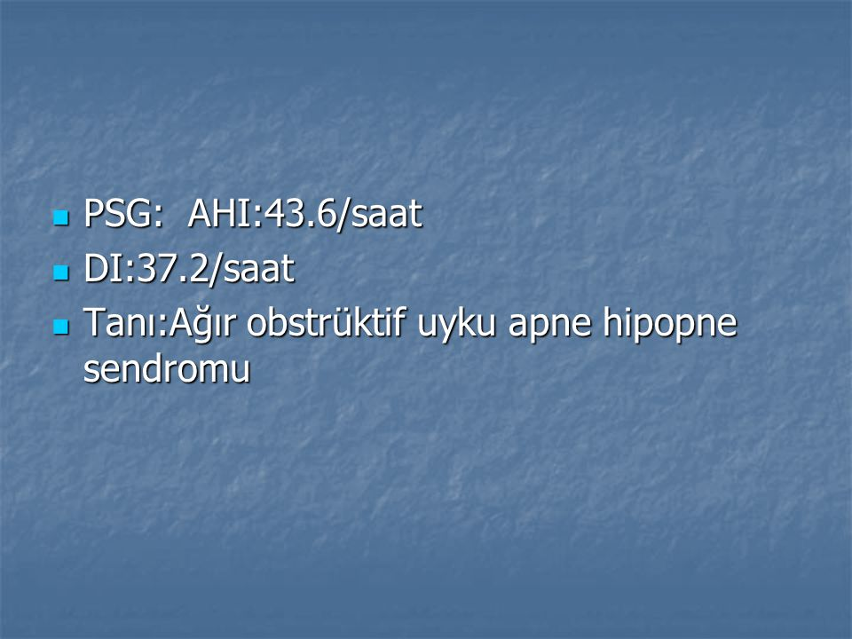 PSG: AHI:43.6/saat DI:37.2/saat Tanı:Ağır obstrüktif uyku apne hipopne sendromu