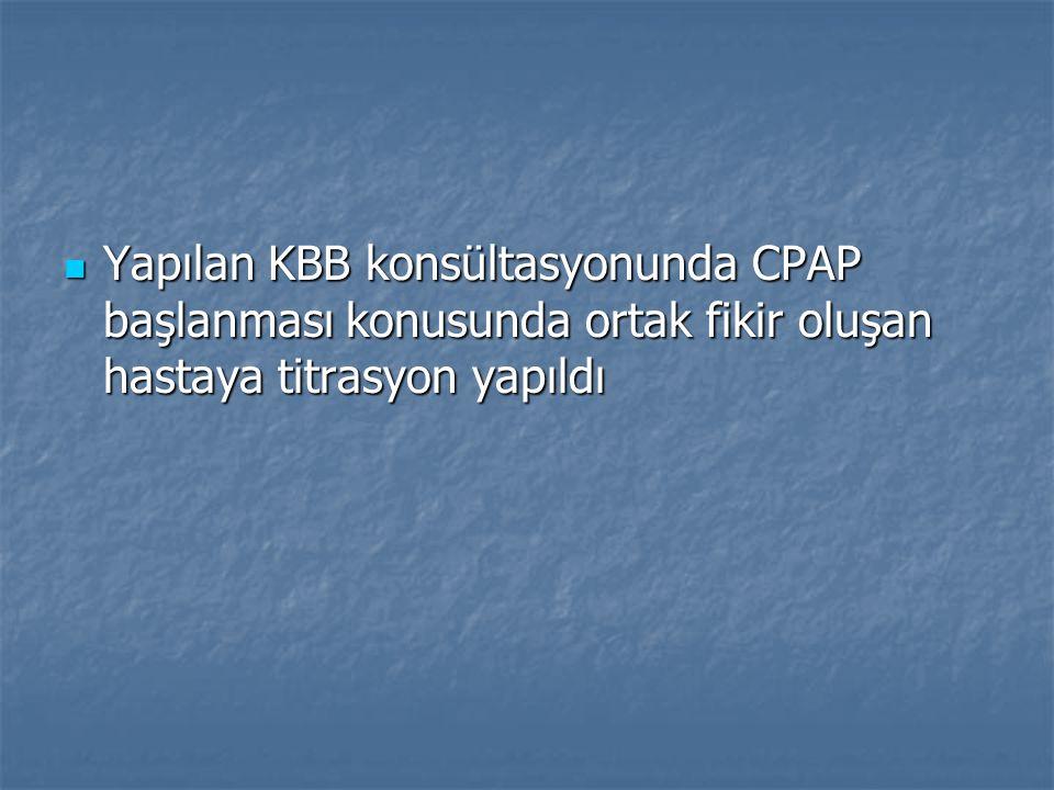 Yapılan KBB konsültasyonunda CPAP başlanması konusunda ortak fikir oluşan hastaya titrasyon yapıldı