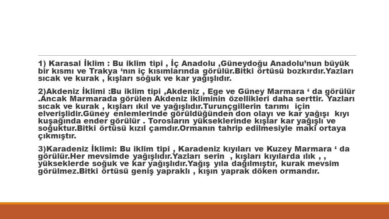 1) Karasal İklim : Bu iklim tipi , İç Anadolu ,Güneydoğu Anadolu'nun büyük bir kısmı ve Trakya 'nın iç kısımlarında görülür.Bitki örtüsü bozkırdır.Yazları sıcak ve kurak , kışları soğuk ve kar yağışlıdır.