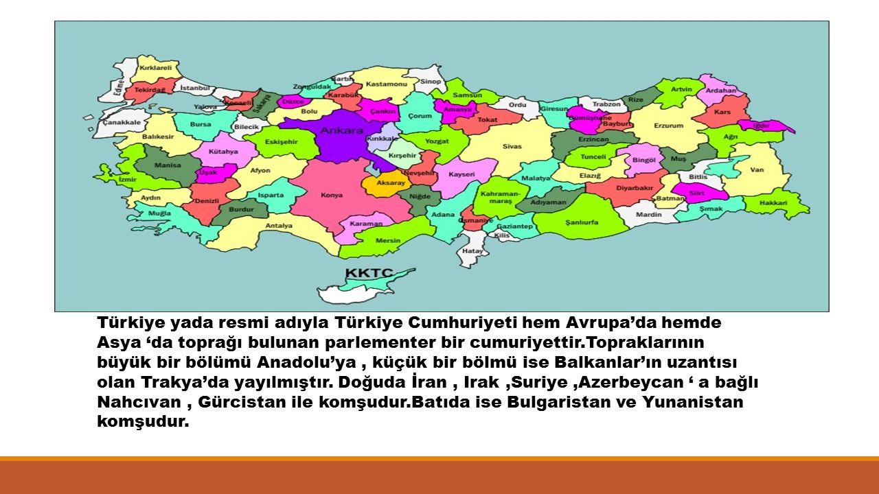 Türkiye yada resmi adıyla Türkiye Cumhuriyeti hem Avrupa'da hemde Asya 'da toprağı bulunan parlementer bir cumuriyettir.Topraklarının büyük bir bölümü Anadolu'ya , küçük bir bölmü ise Balkanlar'ın uzantısı olan Trakya'da yayılmıştır.