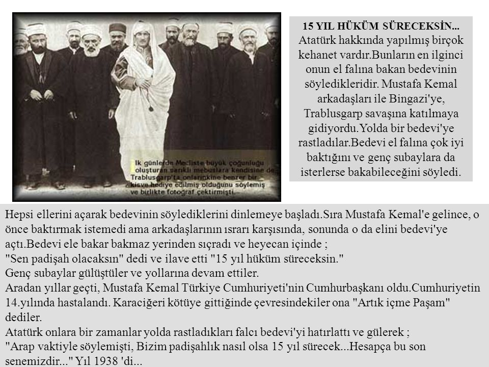 15 YIL HÜKÜM SÜRECEKSİN... Atatürk hakkında yapılmış birçok kehanet vardır.Bunların en ilginci onun el falına bakan bedevinin söyledikleridir. Mustafa Kemal arkadaşları ile Bingazi ye, Trablusgarp savaşına katılmaya gidiyordu.Yolda bir bedevi ye rastladılar.Bedevi el falına çok iyi baktığını ve genç subaylara da isterlerse bakabileceğini söyledi.