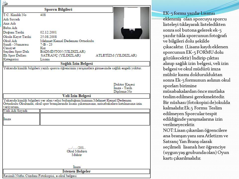 EK-5 formu yazdır Lisansı eklenmiş olan sporcuyu sporcu listeleyi tıklayarak listeledikten sonra sol butona gelerek ek-5 yazdır tıkla sporcunun fotoğrafı ve bilgileri dolu şekilde çıkacaktır. (Lisans kaydı eklenen sporcunun EK-5 FORMU dolu gözükecektir) İndirip çıktısı alınıp sağlık izin belgesi, veli izin belgesi ve okul müdürü imza mühür kısmı doldurulduktan sonra Ek-5 formunun aslının okul sporları birimine müsabakalardan önce mutlaka teslim edilmesi gerekmektedir. Bir nüshası (fotokopisi de)okulda kalmalıdır.Ek.5 Formu Teslim edilmeyen Sporcular tespit edildiğinde yarışmalarına izin verilmeyecektir.