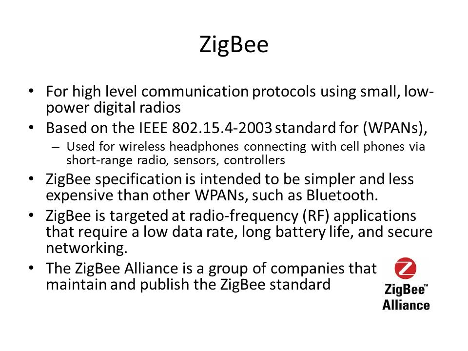 ZigBee For high level communication protocols using small, low-power digital radios. Based on the IEEE 802.15.4-2003 standard for (WPANs),