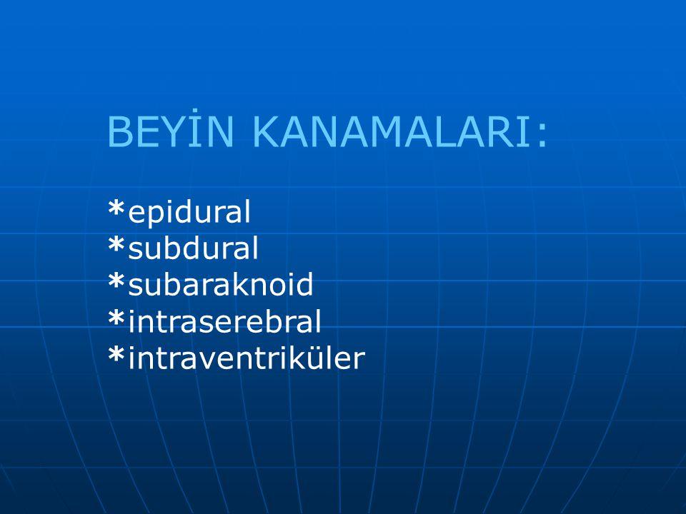 BEYİN KANAMALARI: *epidural *subdural *subaraknoid *intraserebral