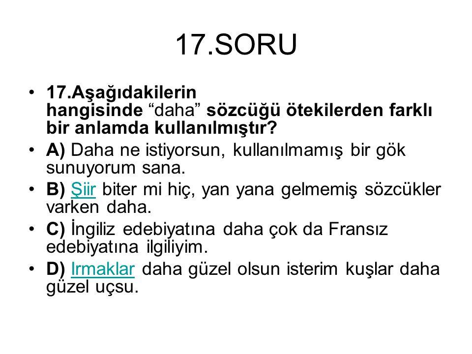 17.SORU 17.Aşağıdakilerin hangisinde daha sözcüğü ötekilerden farklı bir anlamda kullanılmıştır