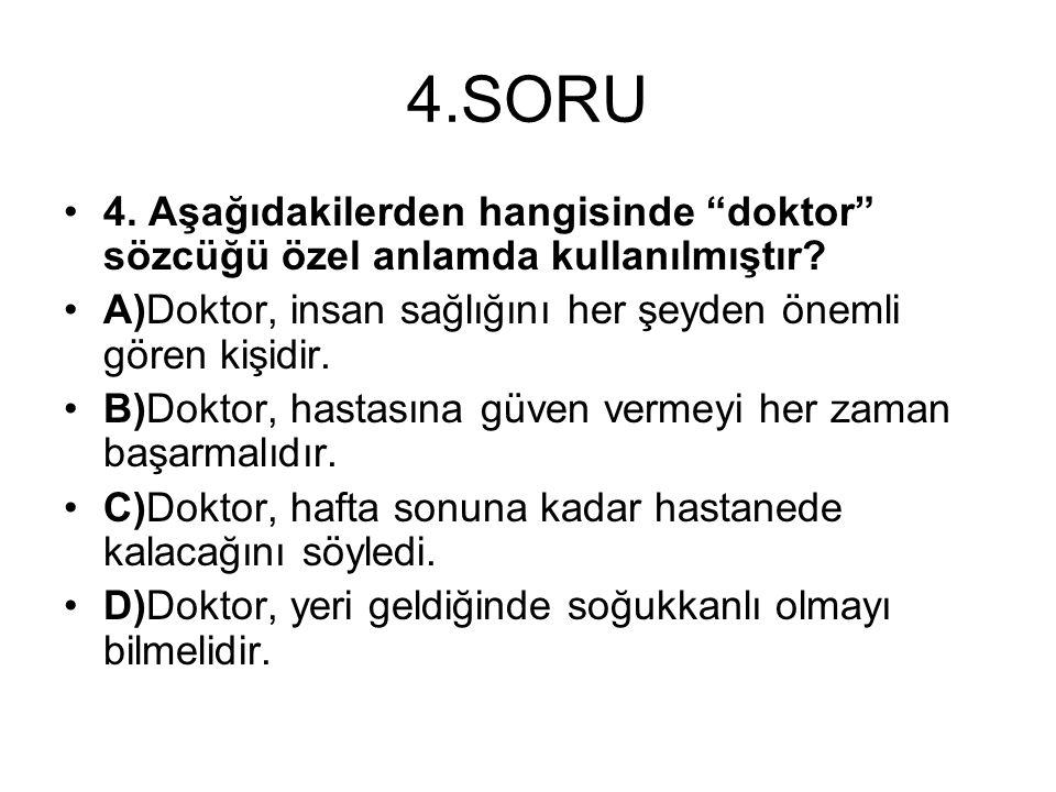 4.SORU 4. Aşağıdakilerden hangisinde doktor sözcüğü özel anlamda kullanılmıştır A)Doktor, insan sağlığını her şeyden önemli gören kişidir.