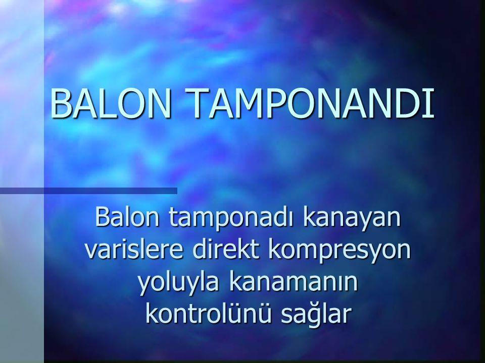 BALON TAMPONANDI Balon tamponadı kanayan varislere direkt kompresyon yoluyla kanamanın kontrolünü sağlar.