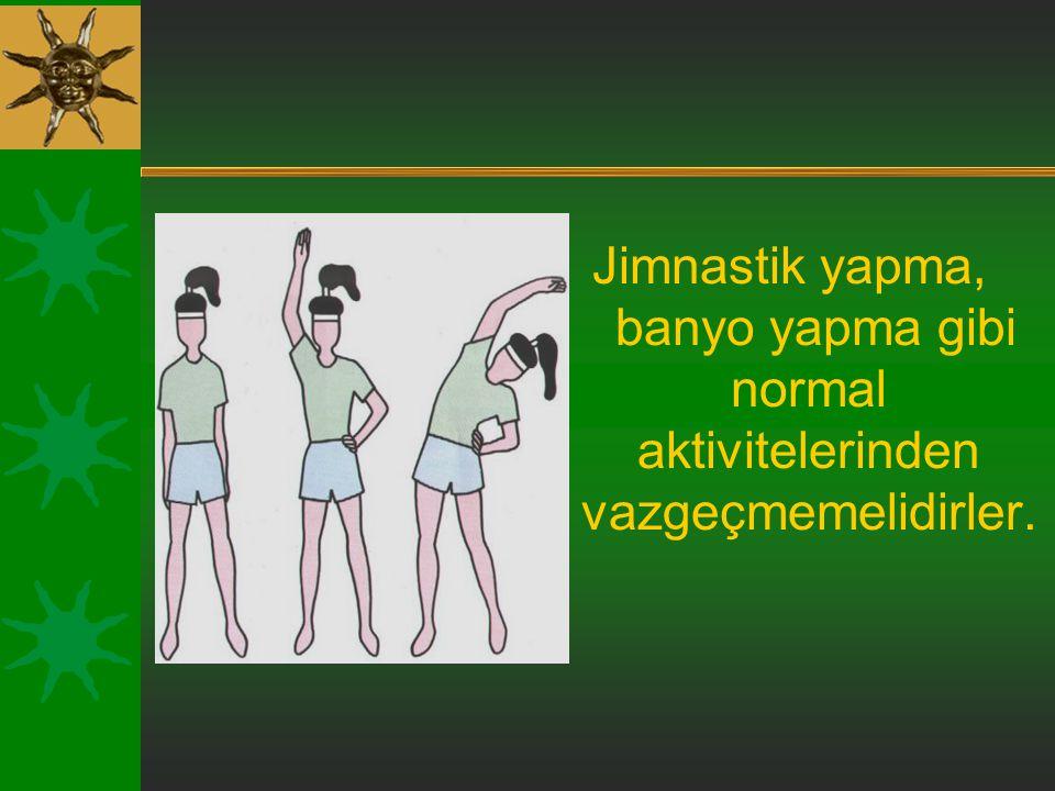 Jimnastik yapma, banyo yapma gibi normal aktivitelerinden vazgeçmemelidirler.