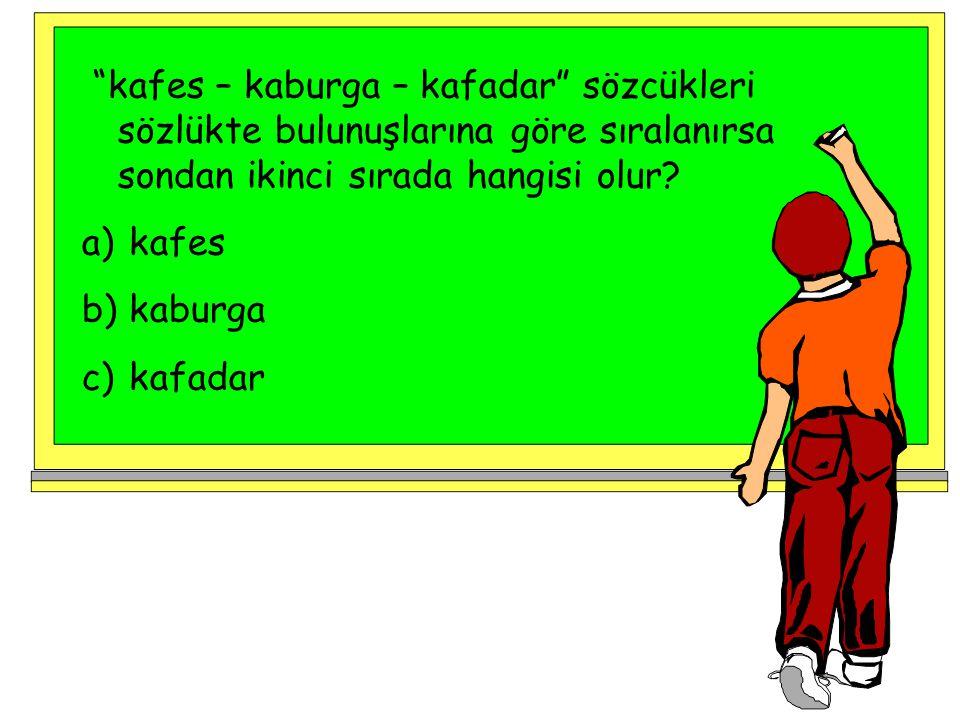 kafes – kaburga – kafadar sözcükleri sözlükte bulunuşlarına göre sıralanırsa sondan ikinci sırada hangisi olur