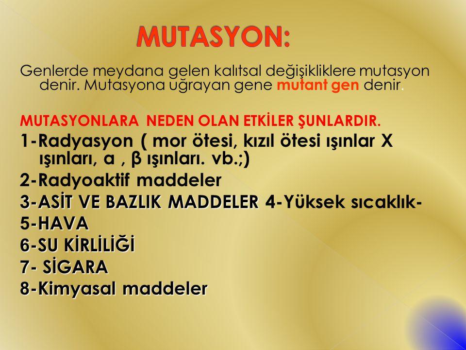MUTASYON: Genlerde meydana gelen kalıtsal değişikliklere mutasyon denir. Mutasyona uğrayan gene mutant gen denir.
