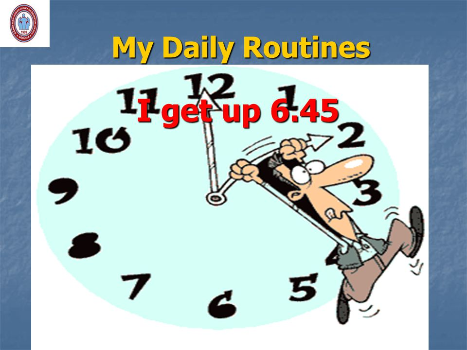 My Daily Routines I get up 6.45